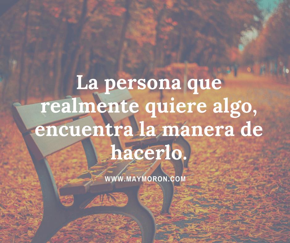 La persona que realmente quiere algo, encuentra la manera de hacerlo.